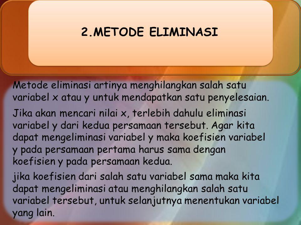 METODE ELIMINASI Metode eliminasi artinya menghilangkan salah satu variabel x atau y untuk mendapatkan satu penyelesaian.