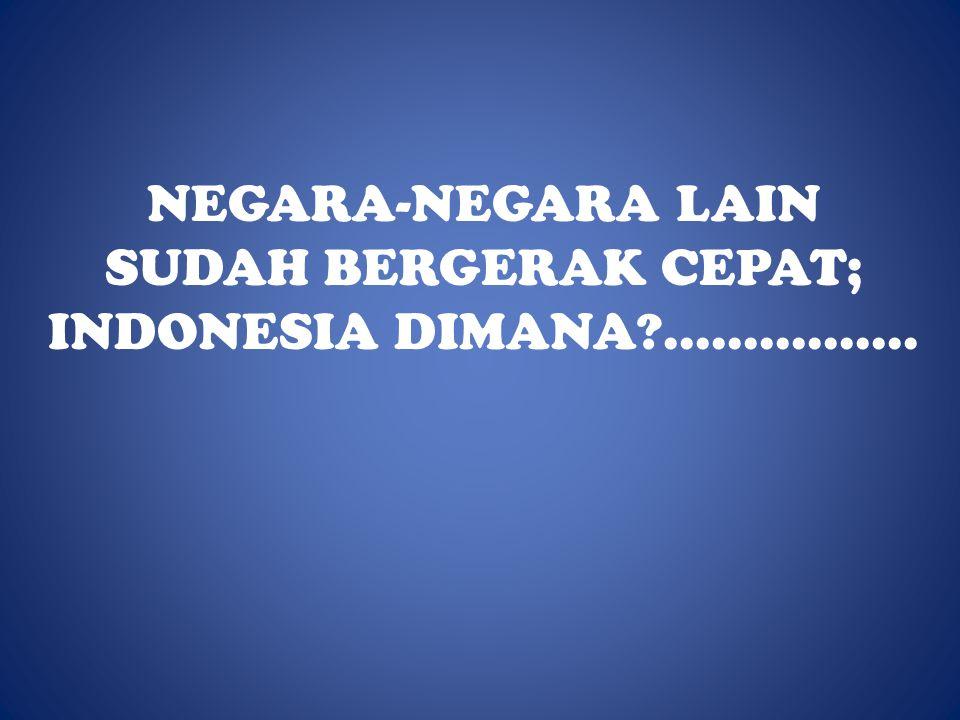NEGARA-NEGARA LAIN SUDAH BERGERAK CEPAT; INDONESIA DIMANA ................