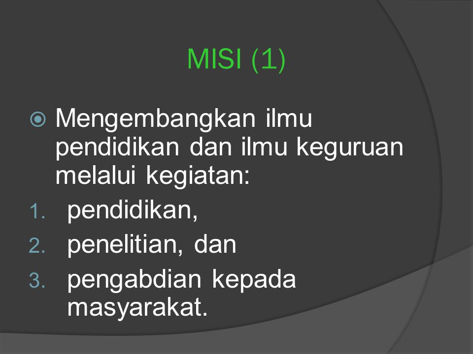 MISI (1) Mengembangkan ilmu pendidikan dan ilmu keguruan melalui kegiatan: pendidikan, penelitian, dan.