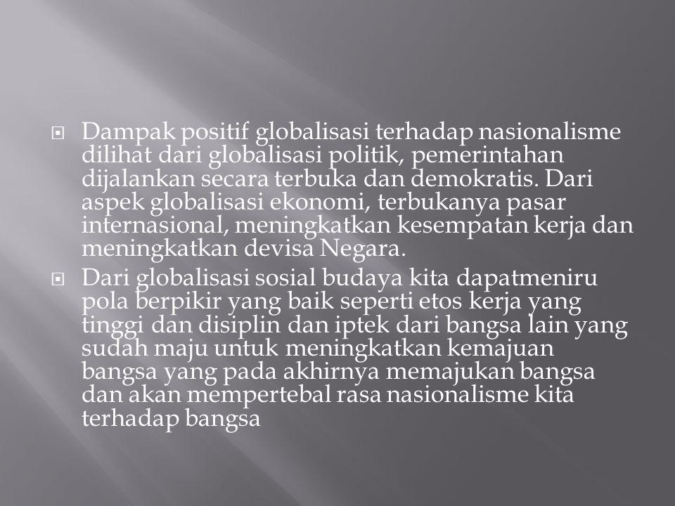 Dampak positif globalisasi terhadap nasionalisme dilihat dari globalisasi politik, pemerintahan dijalankan secara terbuka dan demokratis. Dari aspek globalisasi ekonomi, terbukanya pasar internasional, meningkatkan kesempatan kerja dan meningkatkan devisa Negara.