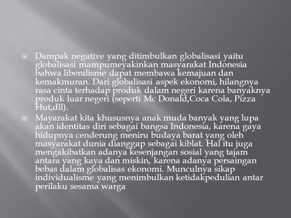 Dampak negative yang ditimbulkan globalisasi yaitu globalisasi mampumeyakinkan masyarakat Indonesia bahwa liberalisme dapat membawa kemajuan dan kemakmuran. Dari globalisasi aspek ekonomi, hilangnya rasa cinta terhadap produk dalam negeri karena banyaknya produk luar negeri (seperti Mc Donald,Coca Cola, Pizza Hut,dll).