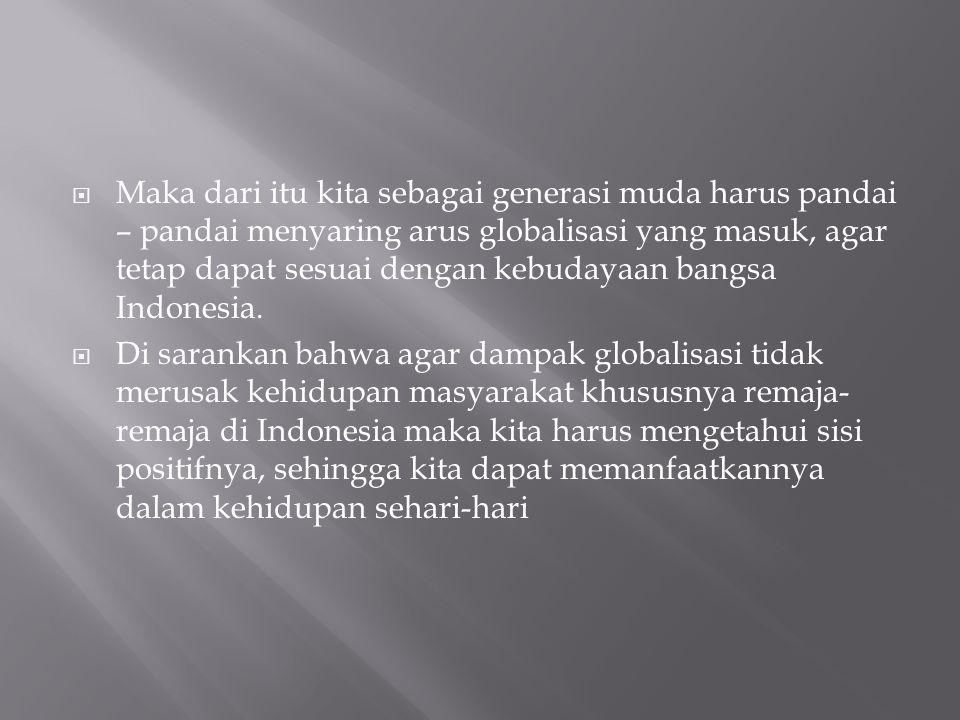 Maka dari itu kita sebagai generasi muda harus pandai – pandai menyaring arus globalisasi yang masuk, agar tetap dapat sesuai dengan kebudayaan bangsa Indonesia.