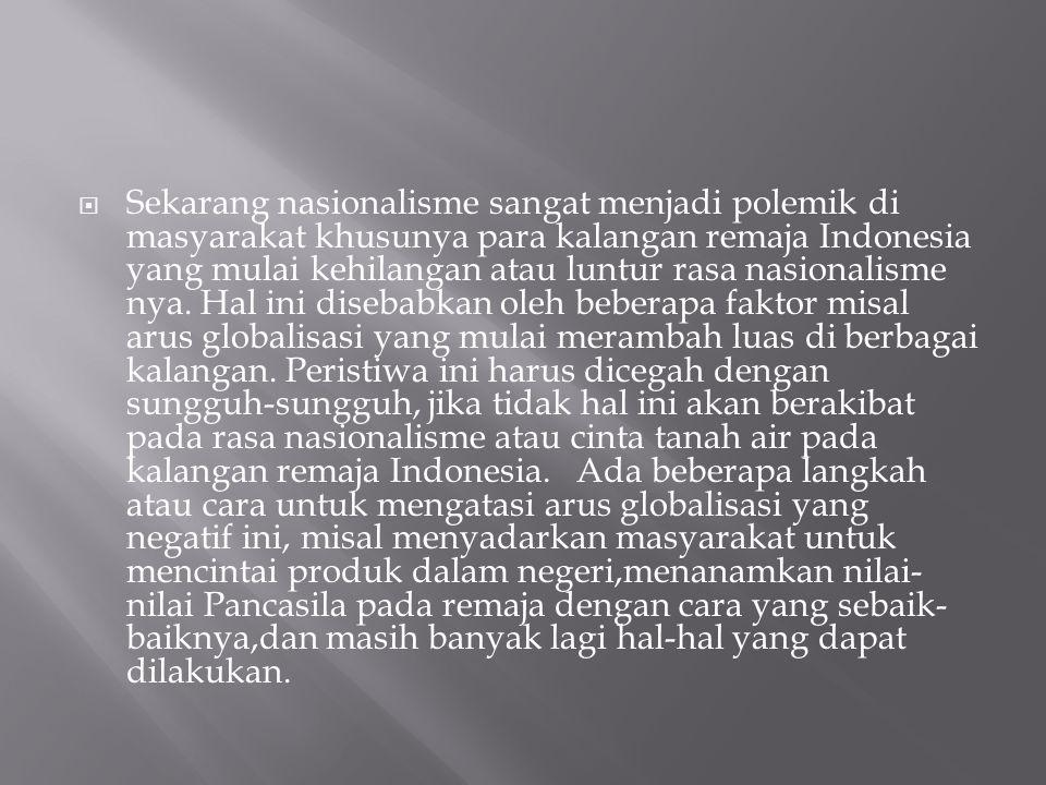 Sekarang nasionalisme sangat menjadi polemik di masyarakat khusunya para kalangan remaja Indonesia yang mulai kehilangan atau luntur rasa nasionalisme nya.