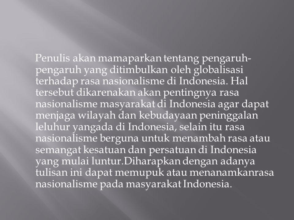 Penulis akan mamaparkan tentang pengaruh-pengaruh yang ditimbulkan oleh globalisasi terhadap rasa nasionalisme di Indonesia.