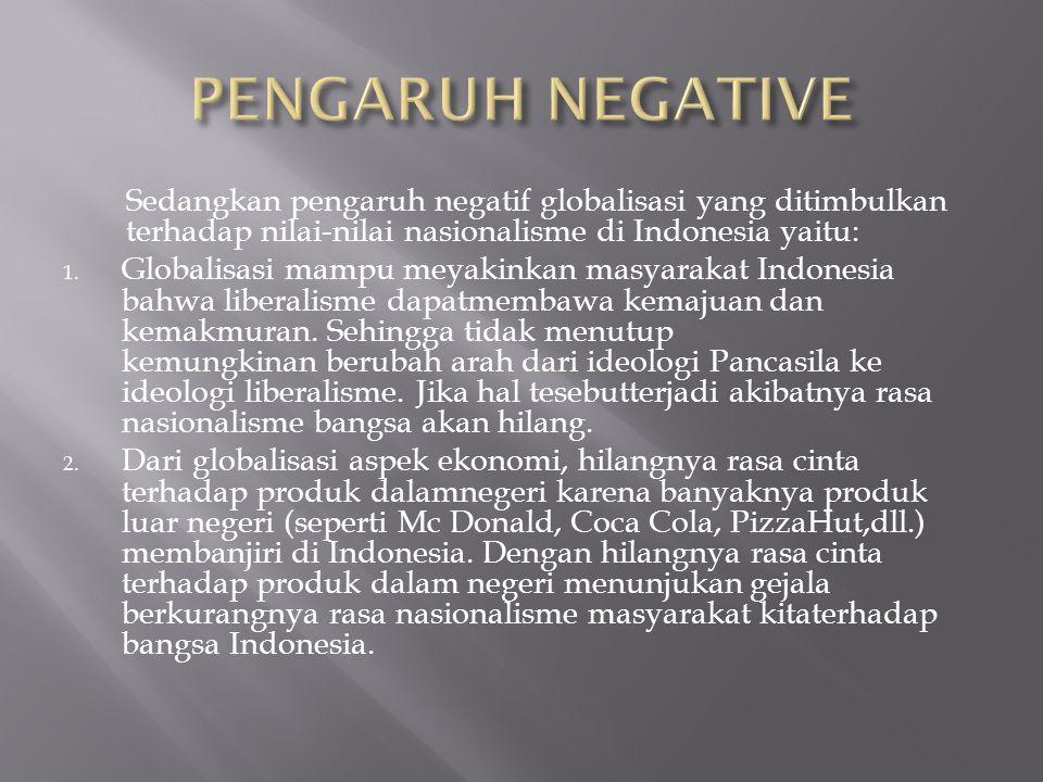 PENGARUH NEGATIVE Sedangkan pengaruh negatif globalisasi yang ditimbulkan terhadap nilai-nilai nasionalisme di Indonesia yaitu:
