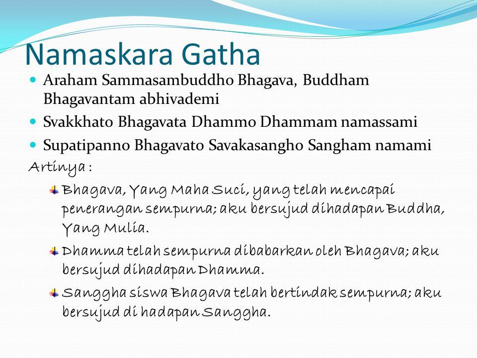 Namaskara Gatha Araham Sammasambuddho Bhagava, Buddham Bhagavantam abhivademi. Svakkhato Bhagavata Dhammo Dhammam namassami.