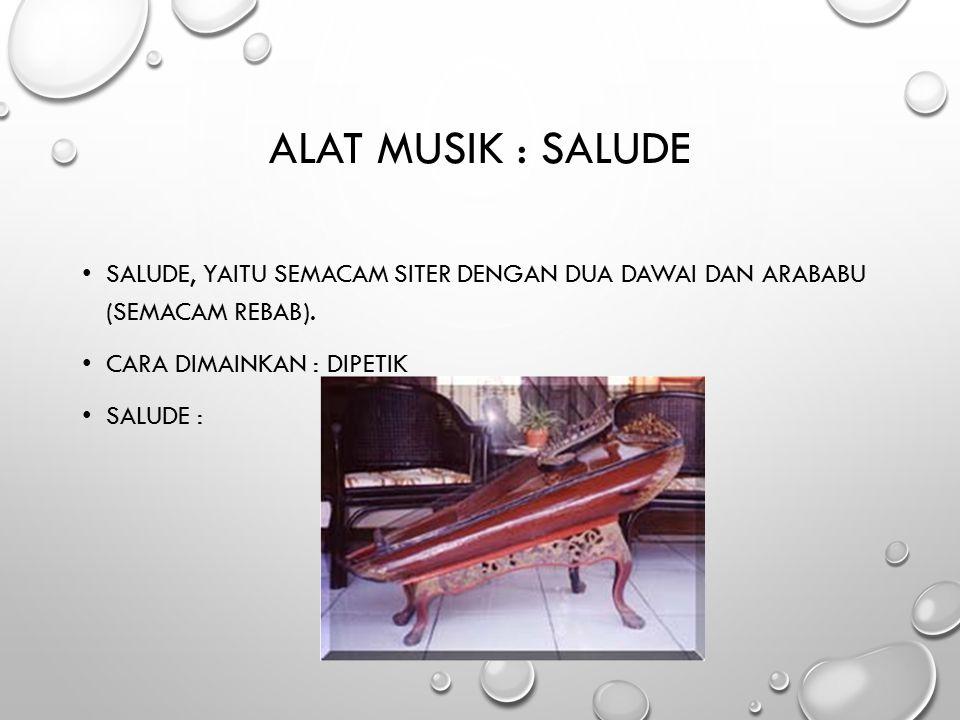 Alat Musik : Salude Salude, yaitu semacam siter dengan dua dawai dan arababu (semacam rebab). Cara dimainkan : Dipetik.