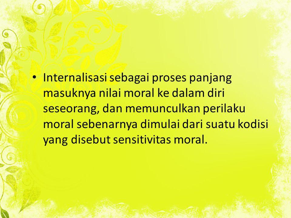 Internalisasi sebagai proses panjang masuknya nilai moral ke dalam diri seseorang, dan memunculkan perilaku moral sebenarnya dimulai dari suatu kodisi yang disebut sensitivitas moral.