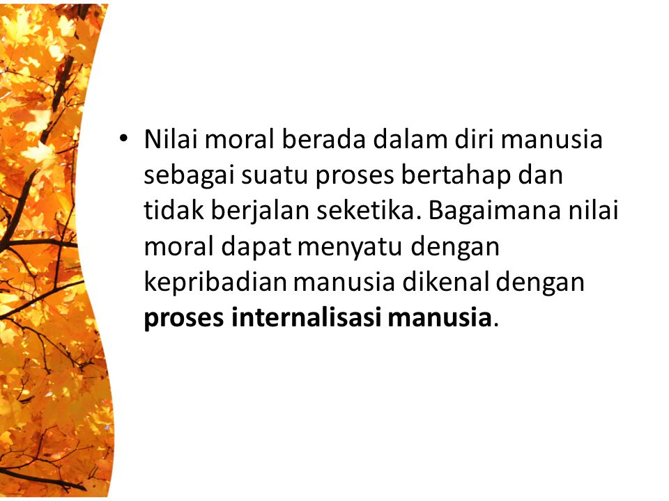 Nilai moral berada dalam diri manusia sebagai suatu proses bertahap dan tidak berjalan seketika.