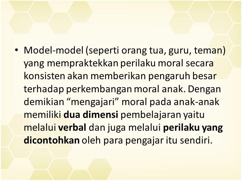 Model-model (seperti orang tua, guru, teman) yang mempraktekkan perilaku moral secara konsisten akan memberikan pengaruh besar terhadap perkembangan moral anak.
