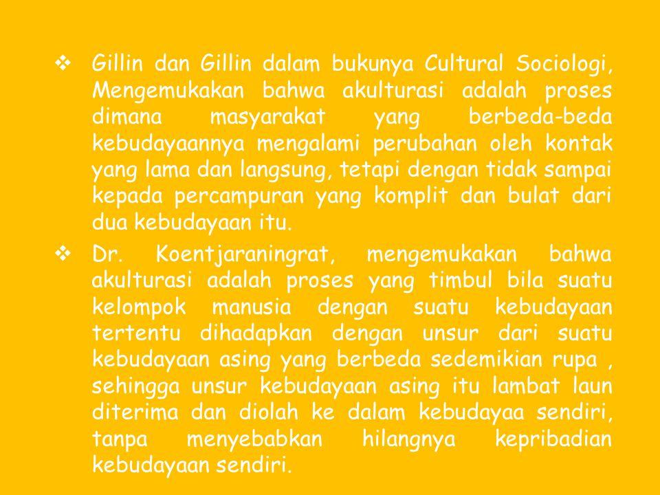 Gillin dan Gillin dalam bukunya Cultural Sociologi, Mengemukakan bahwa akulturasi adalah proses dimana masyarakat yang berbeda-beda kebudayaannya mengalami perubahan oleh kontak yang lama dan langsung, tetapi dengan tidak sampai kepada percampuran yang komplit dan bulat dari dua kebudayaan itu.