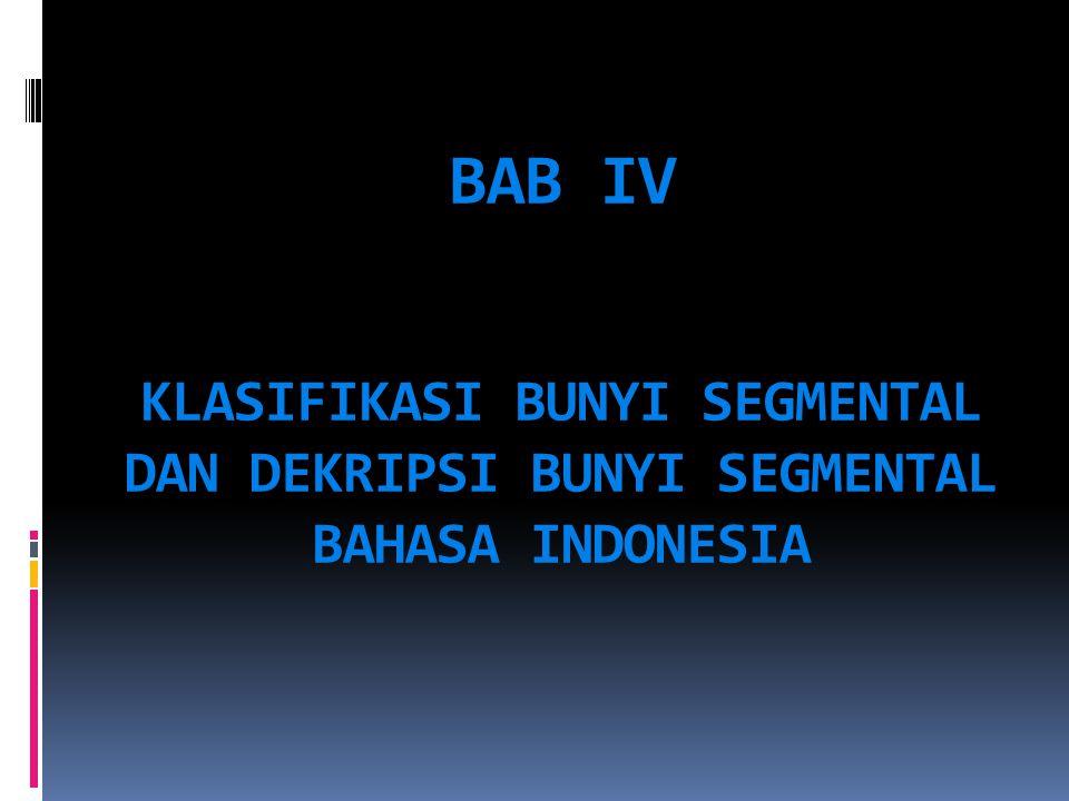 BAB IV KLASIFIKASI BUNYI SEGMENTAL DAN DEKRIPSI BUNYI SEGMENTAL BAHASA INDONESIA