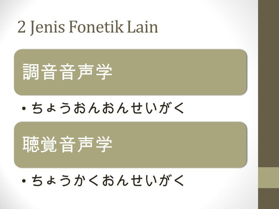 2 Jenis Fonetik Lain 調音音声学 ちょうおんおんせいがく 聴覚音声学 ちょうかくおんせいがく