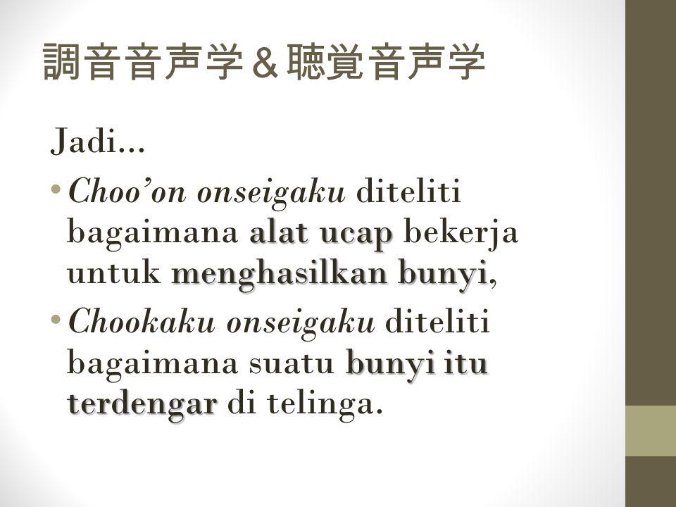 調音音声学&聴覚音声学 Jadi... Choo'on onseigaku diteliti bagaimana alat ucap bekerja untuk menghasilkan bunyi,