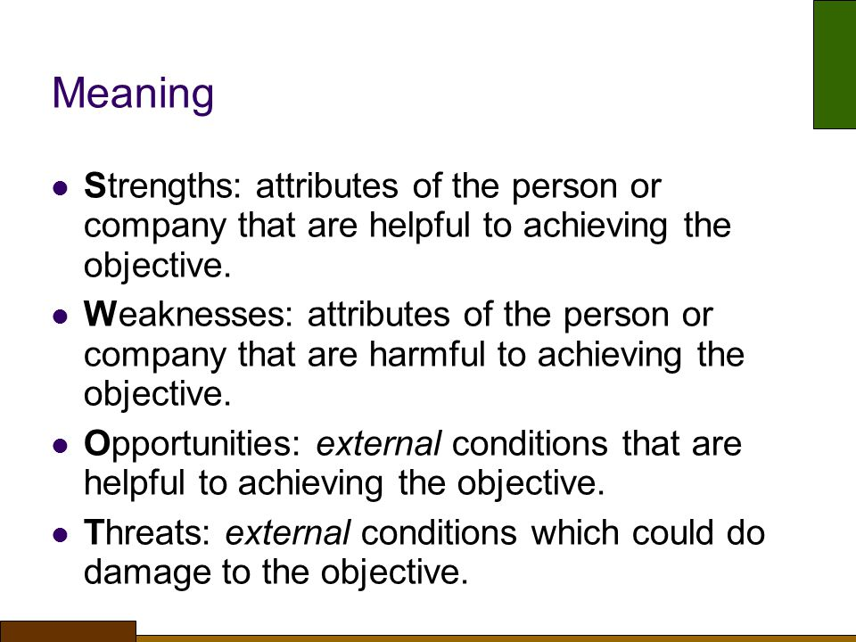 Meaning Strengths: attributes of the person or company that are helpful to achieving the objective.
