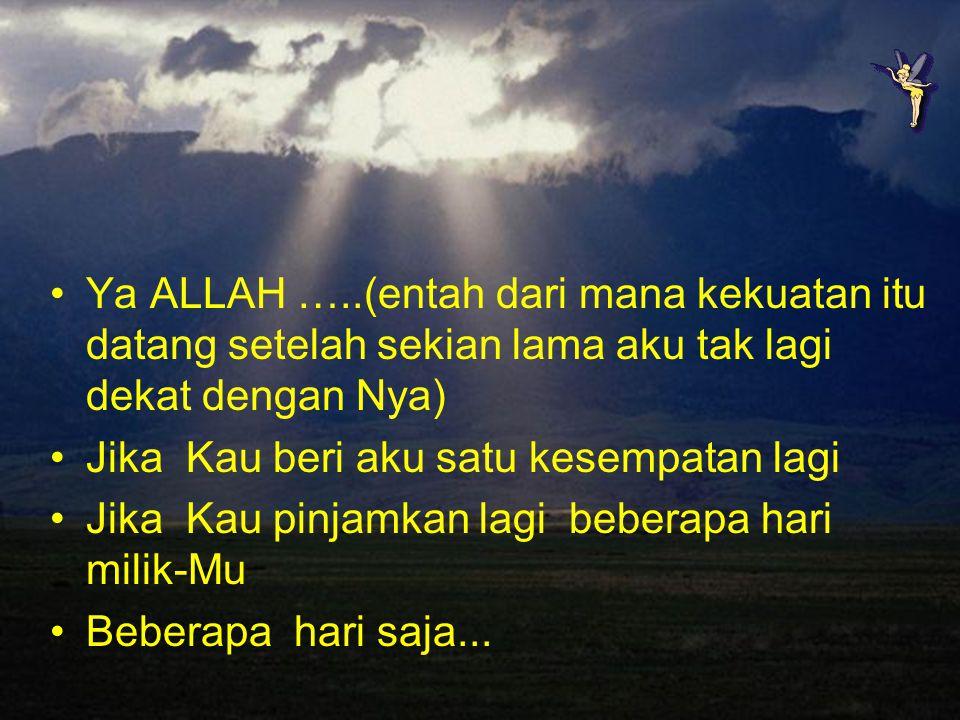 Ya ALLAH …..(entah dari mana kekuatan itu datang setelah sekian lama aku tak lagi dekat dengan Nya)