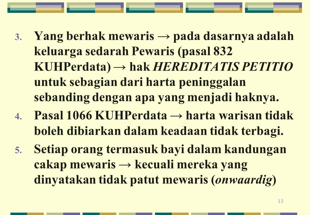 Yang berhak mewaris → pada dasarnya adalah keluarga sedarah Pewaris (pasal 832 KUHPerdata) → hak HEREDITATIS PETITIO untuk sebagian dari harta peninggalan sebanding dengan apa yang menjadi haknya.