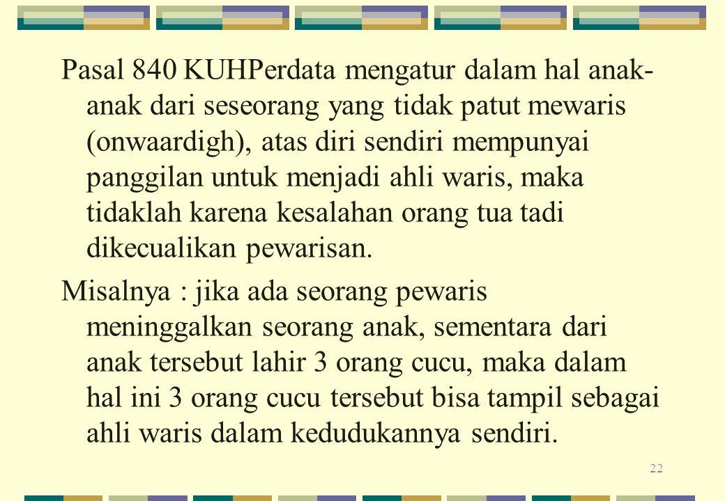 Pasal 840 KUHPerdata mengatur dalam hal anak-anak dari seseorang yang tidak patut mewaris (onwaardigh), atas diri sendiri mempunyai panggilan untuk menjadi ahli waris, maka tidaklah karena kesalahan orang tua tadi dikecualikan pewarisan.