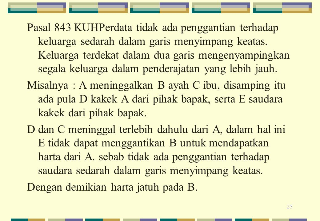 Pasal 843 KUHPerdata tidak ada penggantian terhadap keluarga sedarah dalam garis menyimpang keatas.