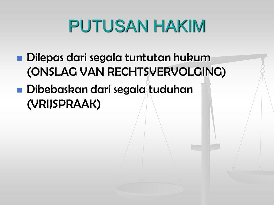 PUTUSAN HAKIM Dilepas dari segala tuntutan hukum (ONSLAG VAN RECHTSVERVOLGING) Dibebaskan dari segala tuduhan (VRIJSPRAAK)