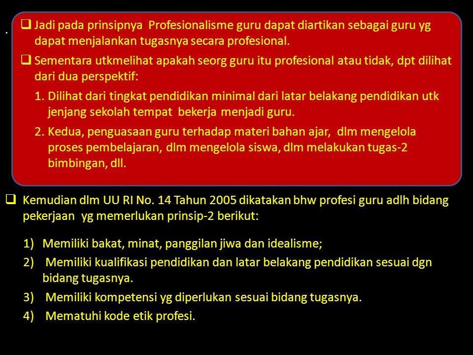 . Kemudian dlm UU RI No. 14 Tahun 2005 dikatakan bhw profesi guru adlh bidang pekerjaan yg memerlukan prinsip-2 berikut: