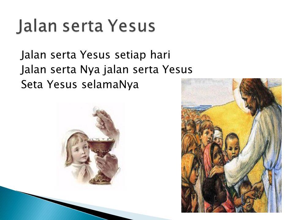 Jalan serta Yesus Jalan serta Yesus setiap hari Jalan serta Nya jalan serta Yesus Seta Yesus selamaNya