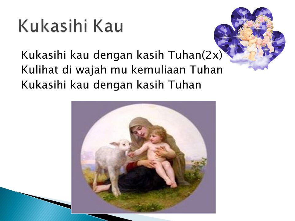 Kukasihi Kau Kukasihi kau dengan kasih Tuhan(2x) Kulihat di wajah mu kemuliaan Tuhan Kukasihi kau dengan kasih Tuhan