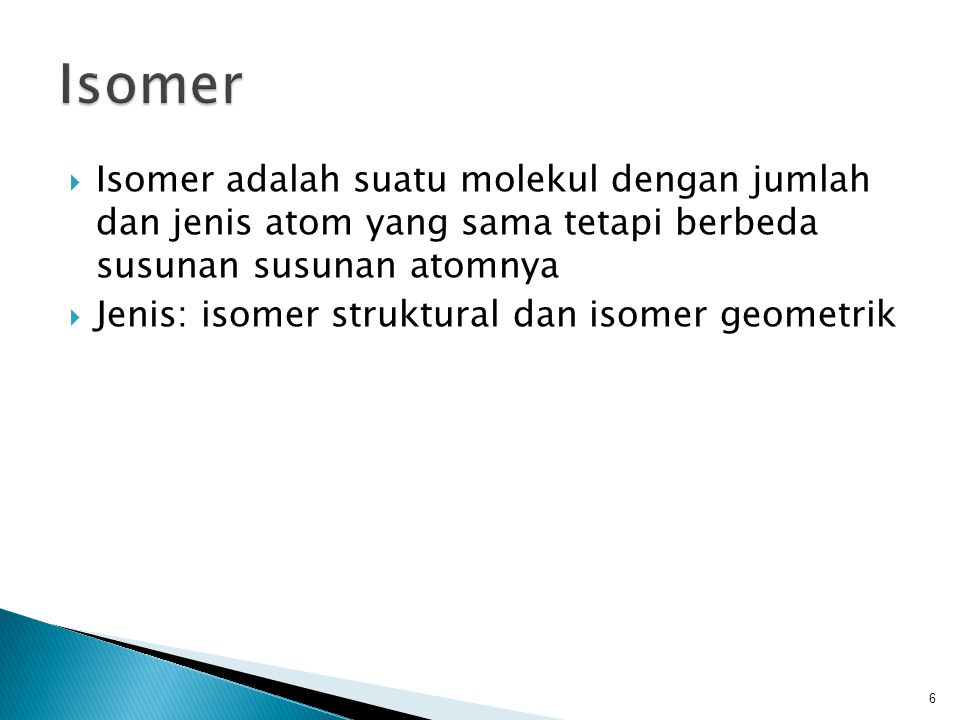 Isomer Isomer adalah suatu molekul dengan jumlah dan jenis atom yang sama tetapi berbeda susunan susunan atomnya.
