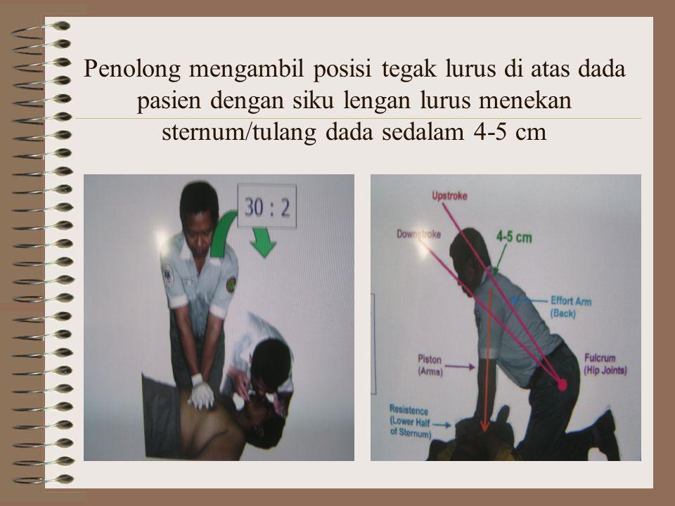 Penolong mengambil posisi tegak lurus di atas dada pasien dengan siku lengan lurus menekan sternum/tulang dada sedalam 4-5 cm