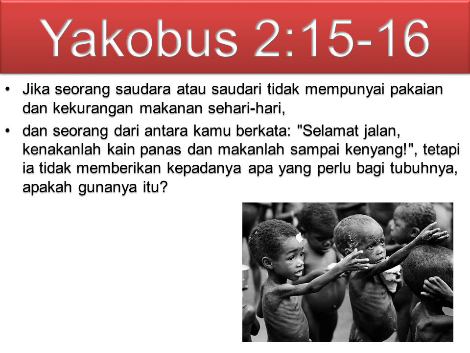 Yakobus 2:15-16 Jika seorang saudara atau saudari tidak mempunyai pakaian dan kekurangan makanan sehari-hari,