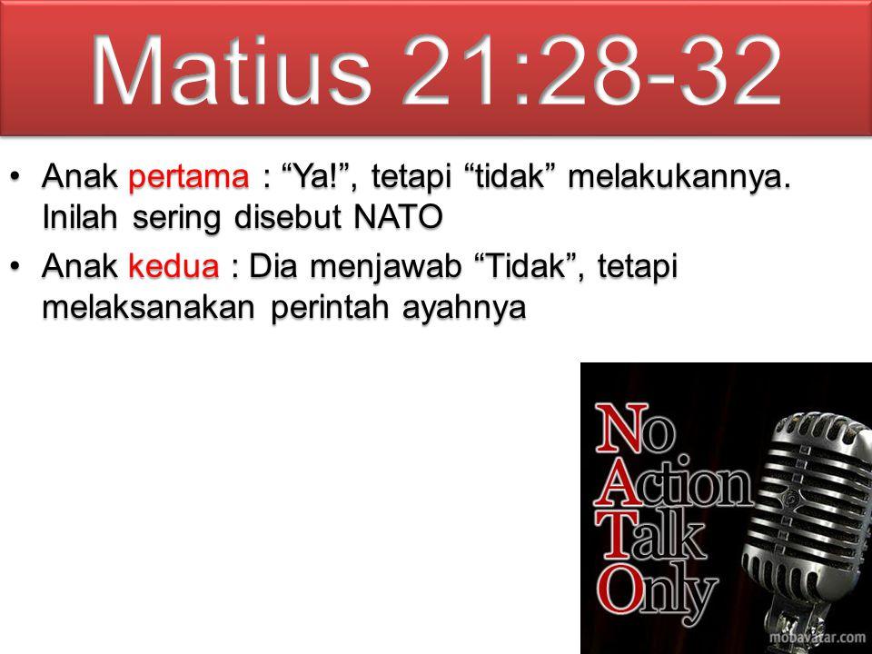 Matius 21:28-32 Anak pertama : Ya! , tetapi tidak melakukannya. Inilah sering disebut NATO.