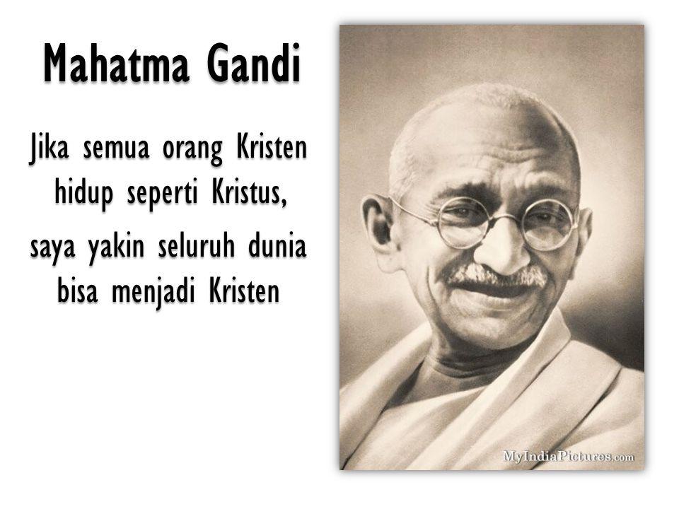 Mahatma Gandi Jika semua orang Kristen hidup seperti Kristus, saya yakin seluruh dunia bisa menjadi Kristen