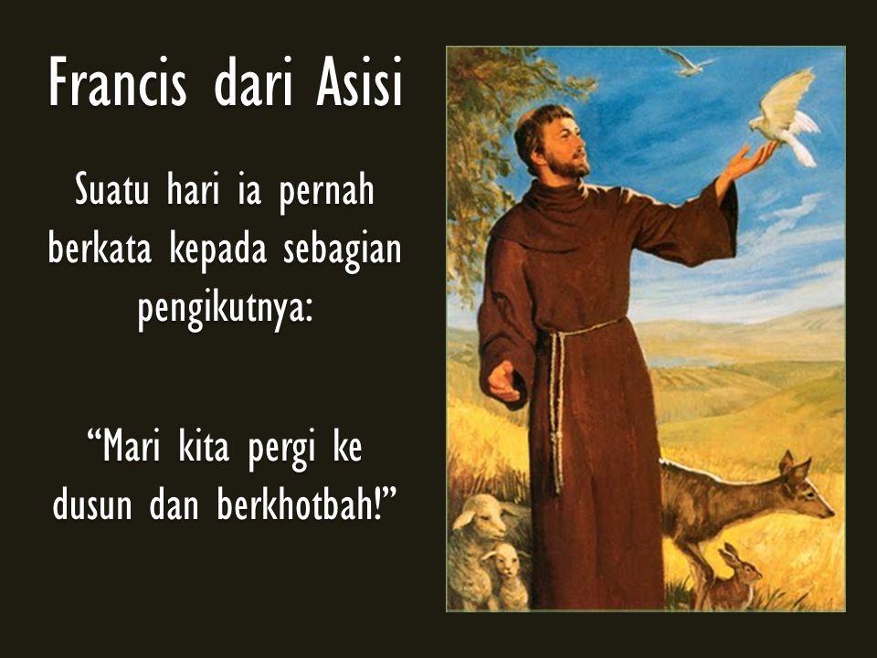 Francis dari Asisi Suatu hari ia pernah berkata kepada sebagian pengikutnya: Mari kita pergi ke dusun dan berkhotbah!