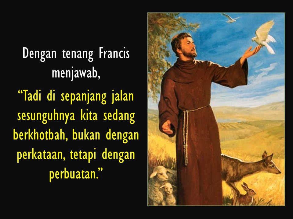 Dengan tenang Francis menjawab, Tadi di sepanjang jalan sesunguhnya kita sedang berkhotbah, bukan dengan perkataan, tetapi dengan perbuatan.