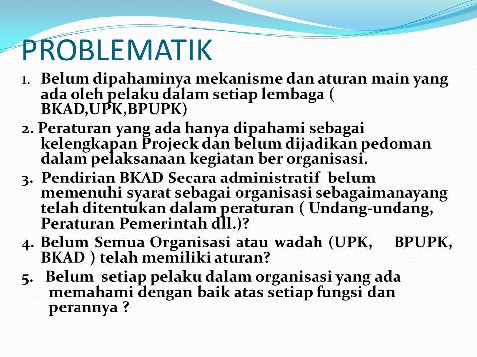 PROBLEMATIK 1. Belum dipahaminya mekanisme dan aturan main yang ada oleh pelaku dalam setiap lembaga ( BKAD,UPK,BPUPK)