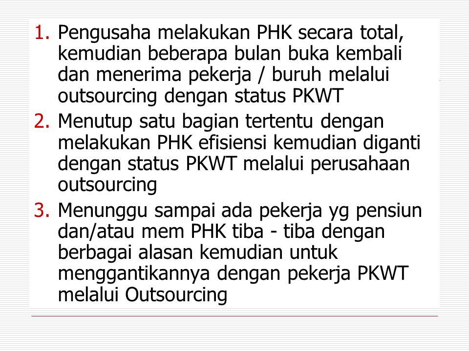 Pengusaha melakukan PHK secara total, kemudian beberapa bulan buka kembali dan menerima pekerja / buruh melalui outsourcing dengan status PKWT