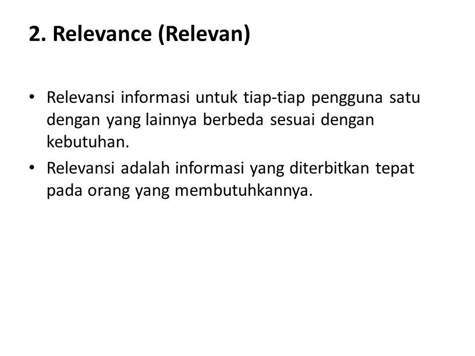 2. Relevance (Relevan) Relevansi informasi untuk tiap-tiap pengguna satu dengan yang lainnya berbeda sesuai dengan kebutuhan.