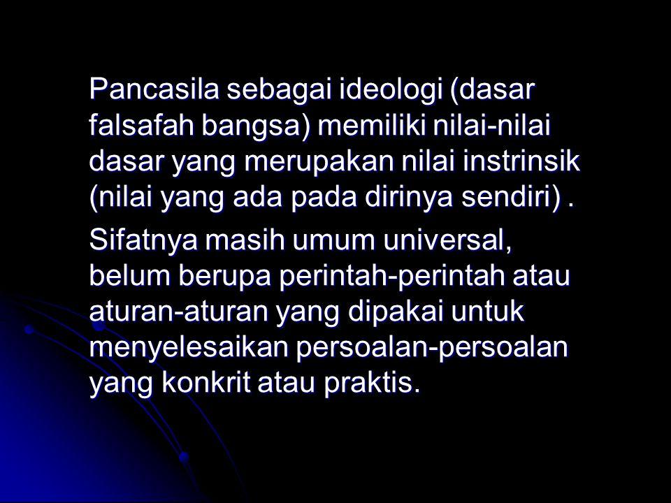 Pancasila sebagai ideologi (dasar falsafah bangsa) memiliki nilai-nilai dasar yang merupakan nilai instrinsik (nilai yang ada pada dirinya sendiri) .