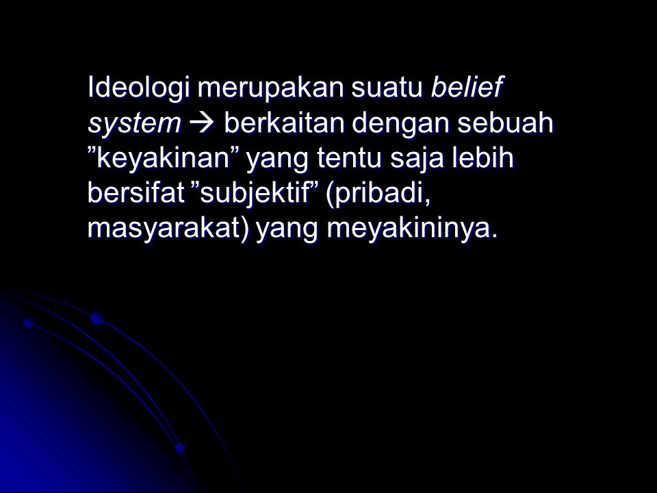 Ideologi merupakan suatu belief system  berkaitan dengan sebuah keyakinan yang tentu saja lebih bersifat subjektif (pribadi, masyarakat) yang meyakininya.