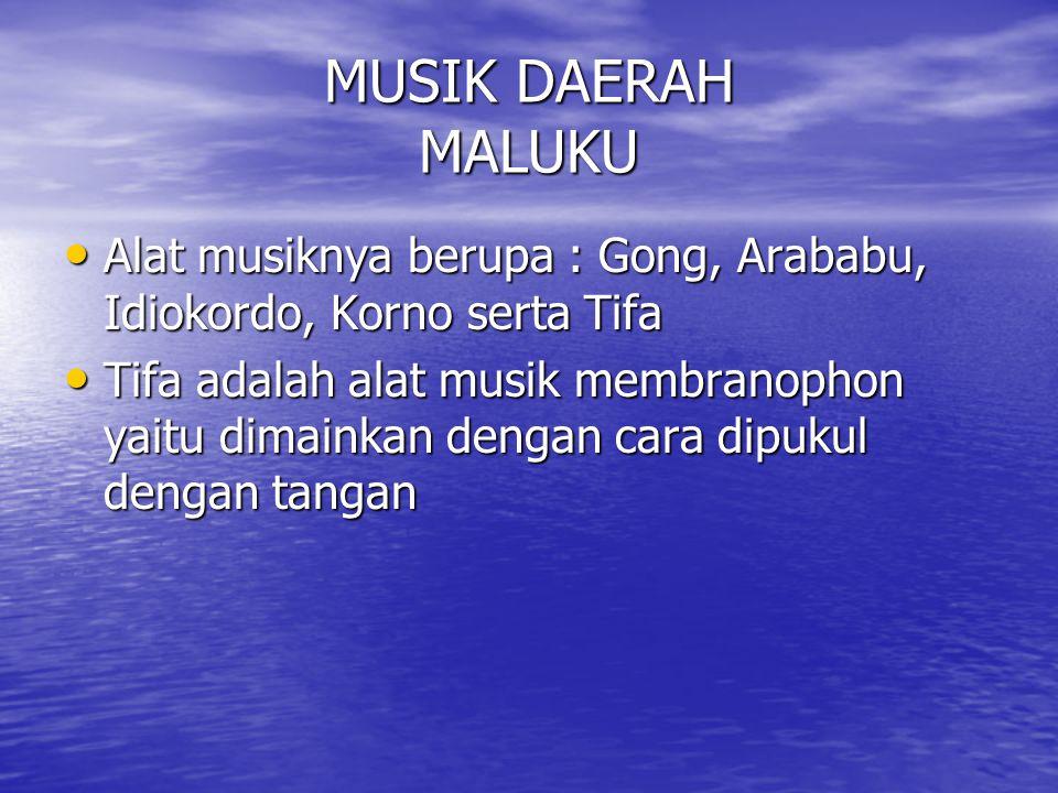 MUSIK DAERAH MALUKU Alat musiknya berupa : Gong, Arababu, Idiokordo, Korno serta Tifa.