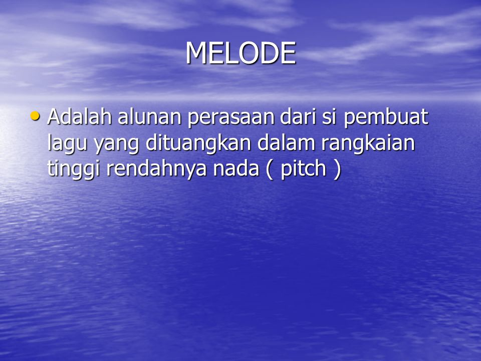 MELODE Adalah alunan perasaan dari si pembuat lagu yang dituangkan dalam rangkaian tinggi rendahnya nada ( pitch )