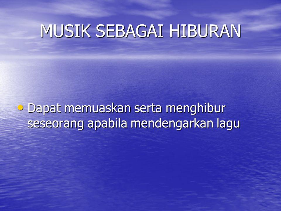 MUSIK SEBAGAI HIBURAN Dapat memuaskan serta menghibur seseorang apabila mendengarkan lagu
