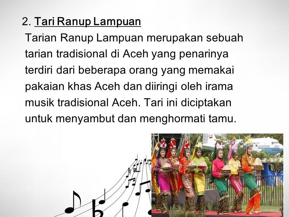 2. Tari Ranup Lampuan Tarian Ranup Lampuan merupakan sebuah. tarian tradisional di Aceh yang penarinya.