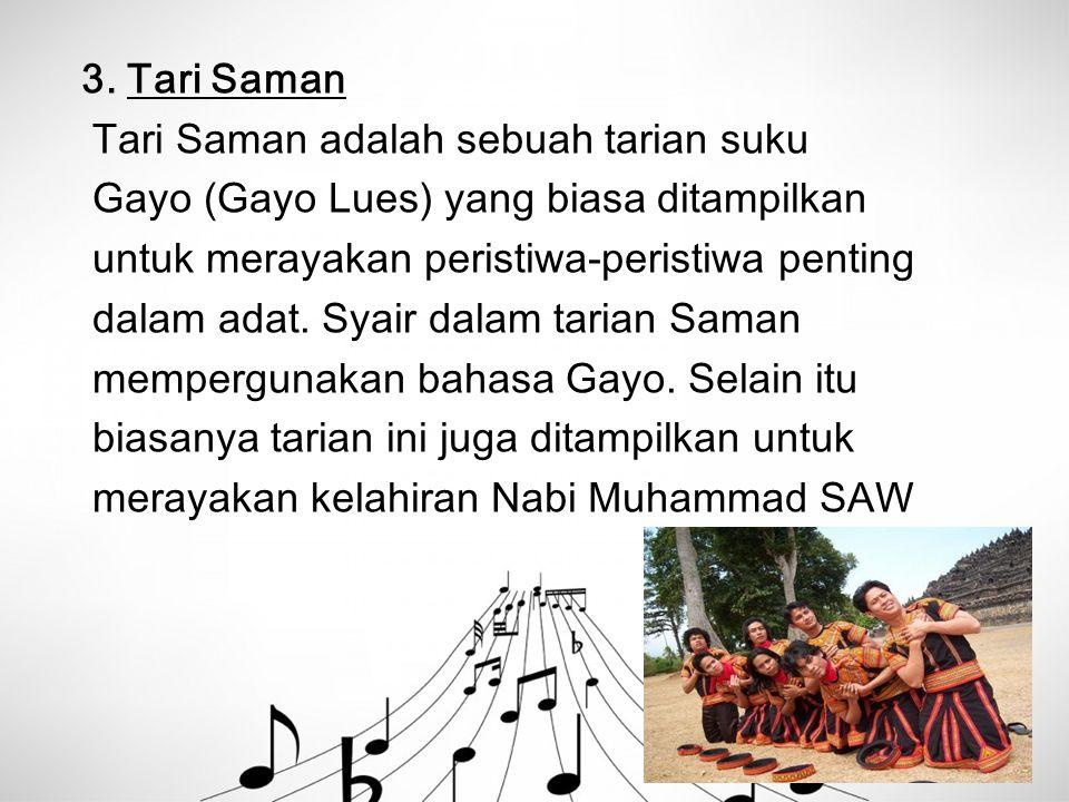3. Tari Saman Tari Saman adalah sebuah tarian suku. Gayo (Gayo Lues) yang biasa ditampilkan. untuk merayakan peristiwa-peristiwa penting.
