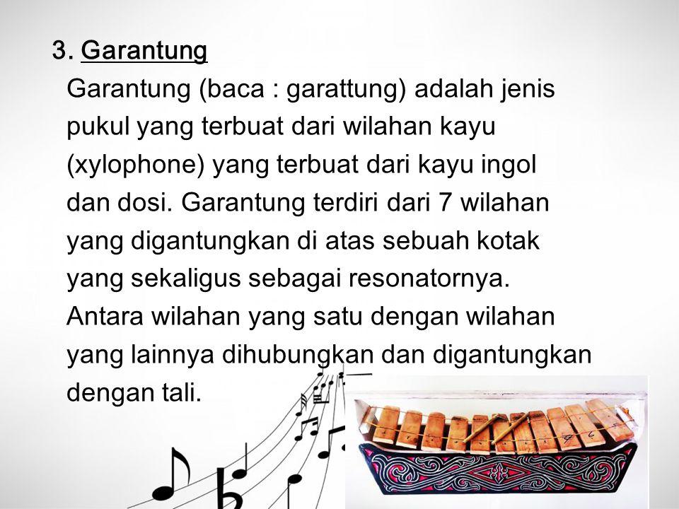 3. Garantung Garantung (baca : garattung) adalah jenis. pukul yang terbuat dari wilahan kayu. (xylophone) yang terbuat dari kayu ingol.
