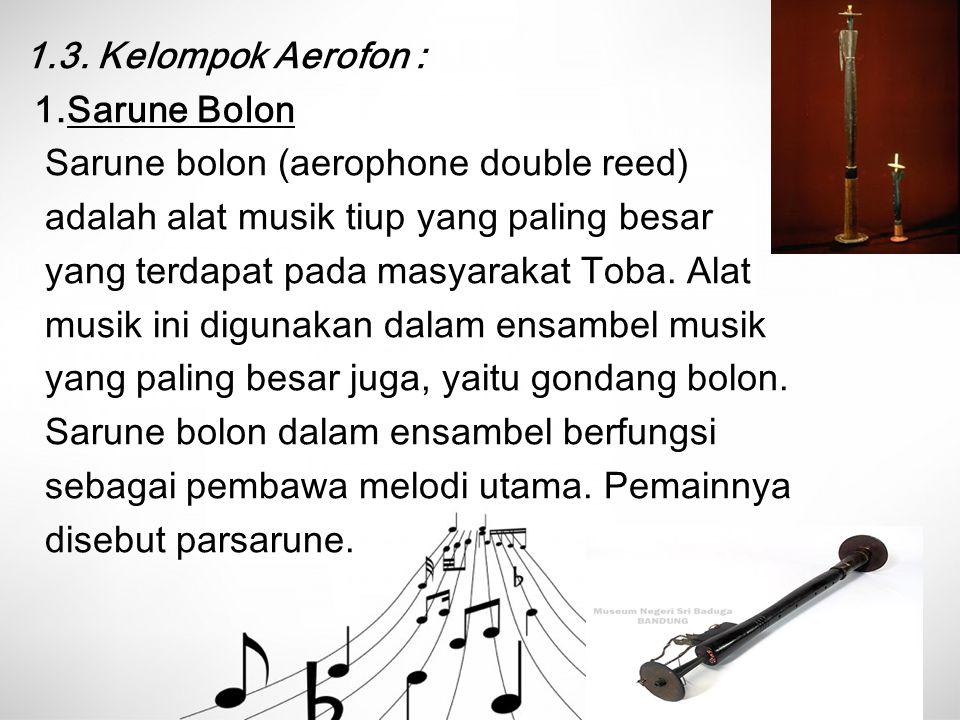 1.3. Kelompok Aerofon : 1.Sarune Bolon. Sarune bolon (aerophone double reed) adalah alat musik tiup yang paling besar.