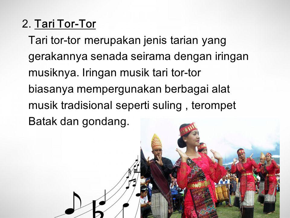 2. Tari Tor-Tor Tari tor-tor merupakan jenis tarian yang. gerakannya senada seirama dengan iringan.