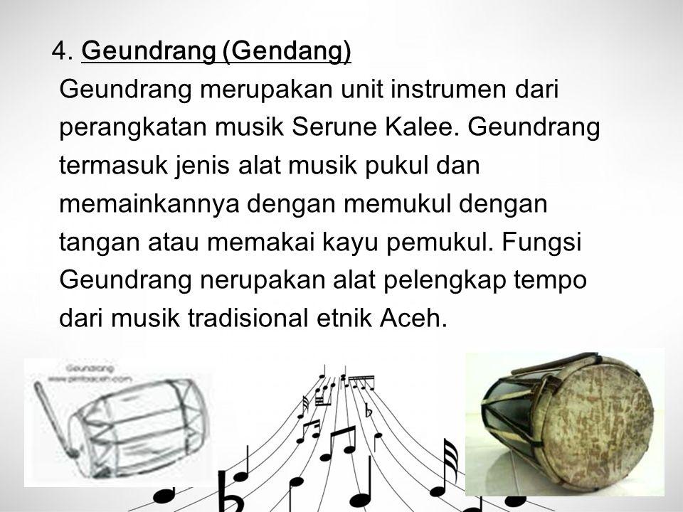 4. Geundrang (Gendang) Geundrang merupakan unit instrumen dari. perangkatan musik Serune Kalee. Geundrang.