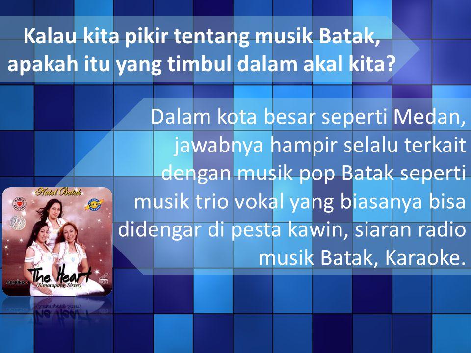 Kalau kita pikir tentang musik Batak, apakah itu yang timbul dalam akal kita
