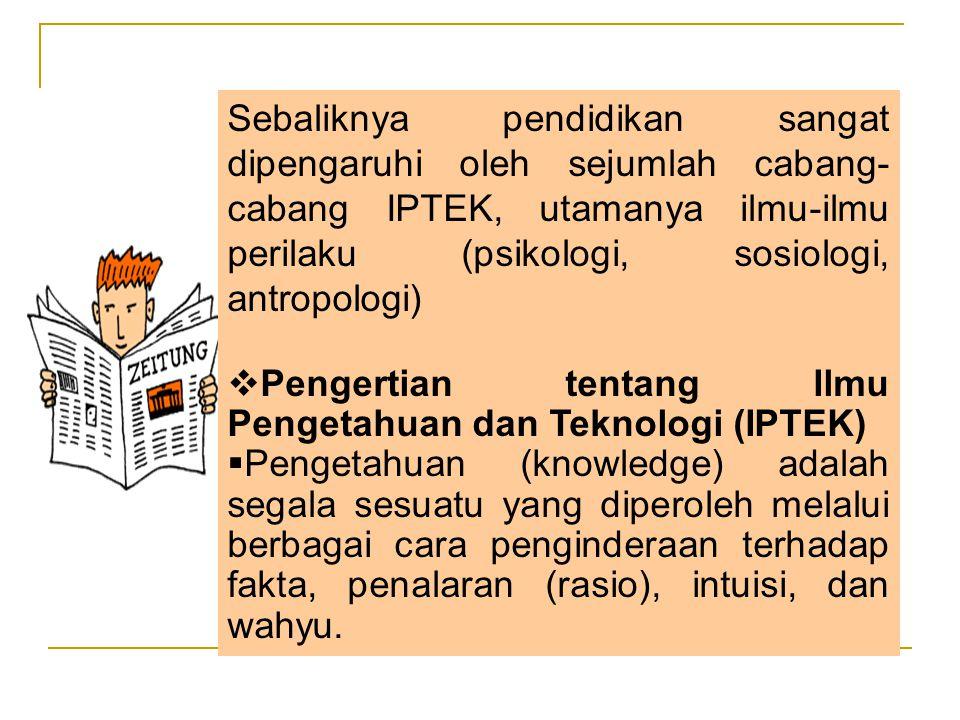Sebaliknya pendidikan sangat dipengaruhi oleh sejumlah cabang-cabang IPTEK, utamanya ilmu-ilmu perilaku (psikologi, sosiologi, antropologi)